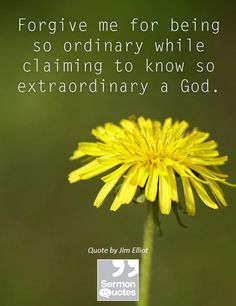 Forgive me for being so ordinary while claiming to know so extraordinary a God. — Jim Elliot