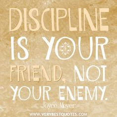Discipline is your friend, not your enemy. . this is so true, but not so easy