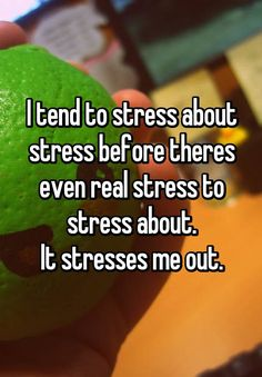 I tend to stress about stress before theres even real stress to stress about. It stresses me out.