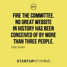 Fire the committee. No great website in history has been conceived of by more than three people. - Seth Godin