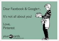 Dear Facebook and Google+, It's not all about you! Love, Pinterest