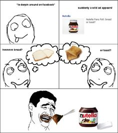 Nutella- HAHAHA, that's so true though.....