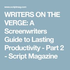 WRITERS ON THE VERGE: A Screenwriters Guide to Lasting Productivity - Part 2 - Script Magazine