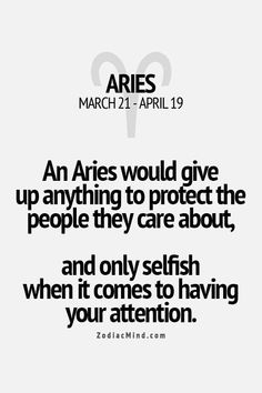 An Aries would give up anything to protect the people they care about, and only selfish when it comes to your attention.