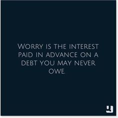 #Worry is the interest paid in advance on a #debt you may never owe.  Doesn't quite make sense when you put it that way, now does it? #quote Why Worry Quotes, No Worries Quotes, Positive Thoughts, Told You So, Life Lessons, Matthew 6, Anxiety, K2, Grandchildren