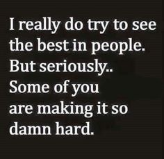 I really do try to see the best in people. But seriously...... Some of you are making it so damn hard.