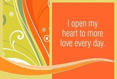I open my heart to more love every day.  ~ Louise L. Hay