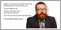 "Frankie Boyle on religion. Religion Hi Just what we thaoght before we understood what mental illness was. A bush talked to me"" Brilliant. Frankie Boyle, What Does It Say, Pantheism, Athiest, Religious People, You Stupid, Being Good, Mental Illness, Talk To Me"