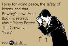 "I pray for world peace, the safety of kittens, and that Rowling's new 'Adult Book' is secretly about ""Harry Potter: The Grown-Up Years"""