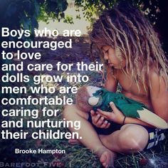 """""""Boys who are encouraged to love and care for their dolls grow into men who are comfortable caring for and nurturing their children.  Don't make fun of boys for loving on their babies because those will be the same men who need to be told how to care for their children. Let them connect with the loving and nurturing side of themselves without fear of being made fun of."""" -Brooke Hampton #freedomtoLOVE #magic #holyflowparenting @holyflowparenting #childhood"""