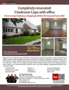 3518 Lafayette Rd Portsmouth, NH 03820    3BR/1BA    $2,195/mo    Bright & sunny three bedroom Cape w/office. Home has been completely renovated to include new kitchen with granite counters, stainless appliances & ceramic tile flooring. Features include fabulous step down family room w/cathedral ceilings, ceiling fan, french doors & built-ins, new full bath, a 1st floor bedroom, wood floors in the living room...    The Colwell-Ellis Group Keller Williams Coastal Realty (603) 610-8500 x2488