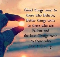 believe, be patient, and never give up.