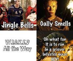 Jingle bells, Gally smells, Ben went insane, Alby died, Chuck was shot, W.I.C.K.E.D all the way! oh what fun it is to run in a griever infested maze.