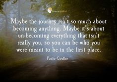 """Maybe the journey isn't so much about becoming anything. Maybe it's about un-becoming everything that isn't really you, so you can be who you were meant to be in the first place."" -Paulo Coelho"
