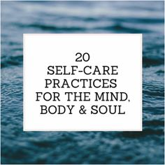 20 Self-Care Practices for the Mind, Body and Soul - simple ways of caring for yourself.