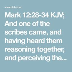 Mark 12:28-34 KJV; And one of the scribes came, and having heard them reasoning together, and perceiving that he had answered them well, asked him, Which is the first commandment of all? And Jesus answered him, The first of all the commandments is, Hear, O Israel; The Lord our God is one Lord: And thou shalt love the Lord thy God with all thy heart, and with all thy soul, and with all thy mind, and with all thy strength: this is the first commandment. And the second is like, namely this…
