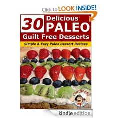 30 Delicious Paleo Guilt Free Desserts - Simple and Easy Paleo Dessert Recipes (Paleo Recipes) [Kindle Edition]