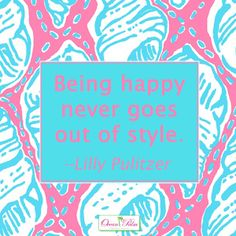 Being happy never goes out of style. -- Lilly Pulitzer