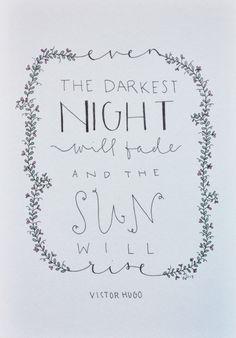 Even the darkest nigh will fade and the sun will rise - Victor Hugo