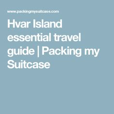 Hvar Island essential travel guide | Packing my Suitcase