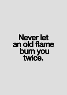 Never let an old flame burn you twice. It might be unknown for the first time, but the second, it is a shame on you. Don't allow that flame to fool you.