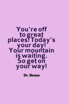 """You're off to great places! Today is your day! Your mountain is waiting. So get on your way!"" — Dr. Seuss"