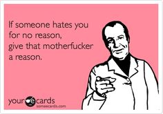 If someone hates you for no reason, give that motherfucker a reason.