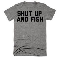 01b01d46ae Shut Up And Fish Shirt. Simple enough, quit your talking and get to fishing