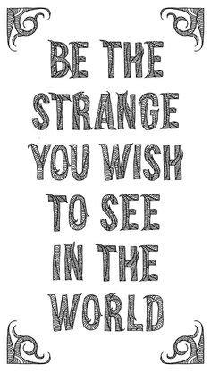 BE THE STRANGE YOU WISH TO SEE IN THE WORLD  words: Ross Kimball | @hirosskimball | bigdudebigcity.tumblr.com lettering: Lauren Schroer | @lauren schroer | schrawrr.tumblr.com
