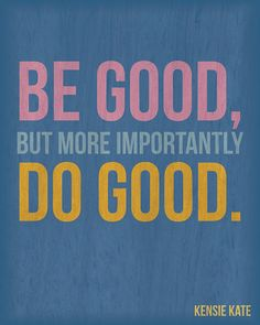Be good, but more importantly do good.  You may never be perfect, but then again few among us are . . . And, well those who think they are perfect? Hmmmmm perhaps they need our help the most.