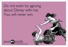 nope....you won't.  I love Disney...doesn't mean you have to.  But don't try to knock me down.  You won't win.  LOL!