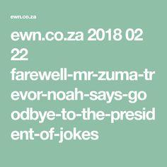 ewn.co.za 2018 02 22 farewell-mr-zuma-trevor-noah-says-goodbye-to-the-president-of-jokes