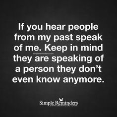 Do not let them keep you in the past If you hear people from my past speak of me. Keep in mind they are speaking of a person they don't even know anymore. — Unknown Author