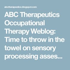 ABC Therapeutics Occupational Therapy Weblog: Time to throw in the towel on sensory processing assessment