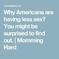 Why Americans are having less sex? You might be surprised to find out.   Momming Hard