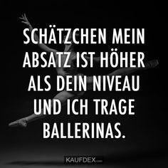 Schätzchen, sogar mein Absatz ist höher als dein Niveau und ich Ballerinas.