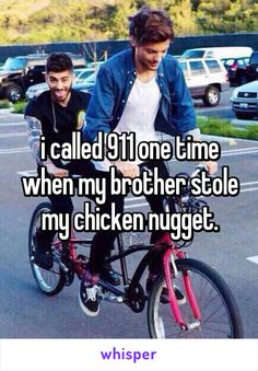 i called 911 one time when my brother stole my chicken nugget.