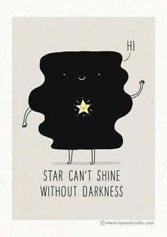 Star can't shine without darkness.