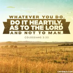 "And whatever you do, do it heartily, as to the Lord and not to men. Colossians 3:23  If you do all your work in that spirit, how noble it becomes, and how cheerfully you will get through it! You may have a master who is unworthy of your service; yet, if you ""do it heartily, as to the Lord,"" you will have rest of heart..."