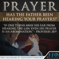"Has the father been hearing your prayers? ""If one turns away his ear from hearing the law, even his prayer is an abomination."" – Proverbs 28:9"