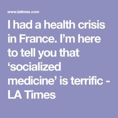 I had a health crisis in France. I'm here to tell you that 'socialized medicine' is terrific - LA Times