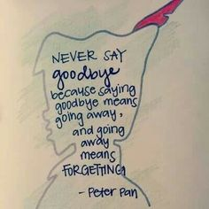 """Never say goodbye because saying goodbye means going away, and going away means FORGETTING"" - Peter Pan"