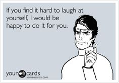 Free and Funny Friendship Ecard: If you find it hard to laugh at yourself, I would be happy to do it for you. White Girl Meme, Funny Encouragement, You Funny, Funny Stuff, Laughter The Best Medicine, People Dont Understand, Funny Confessions, Laugh At Yourself, Smile Quotes