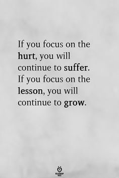 If you focus on the hurt, you will continue to suffer. If you focus on the lesson, you will continue to grow. - If You Focus On The Hurt, You Will Continue To Suffer. If You Focus On The Lesson Now Quotes, True Quotes, Words Quotes, Great Quotes, Inspirational Quotes, Sayings, Encouraging Quotes For Work, Life Wisdom Quotes, Quotes About Focus