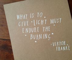 "Such a beautiful truth. ""What is to give light must endure the burning."" - Victor Frankl (card by Shanna Murray, via Design*Sponge) Wall Quotes, Words Quotes, Wise Words, Me Quotes, Sayings, Short Quotes, Man's Search For Meaning, Viktor Frankl, Word Up"
