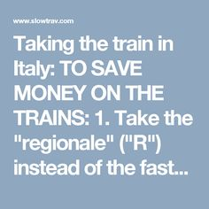 "Taking the train in Italy:  TO SAVE MONEY ON THE TRAINS:  1. Take the ""regionale"" (""R"") instead of the faster trains, when available  2. Take the ""Intercity"" (""IC"") train instead of the ES/AV train, when available (BEWARE: make sure it stops at Florence S.M. Novella Station, if that is your destination, since most IC trains no longer stop there).  3. Take the ""ES"" train rather than the more expensive AV train."