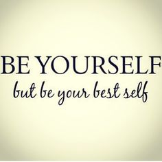 Be yourself, but be your best self