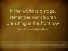 If the world is a stage, remember our children are sitting in the front row. | Read more at artofabeautifullife.com
