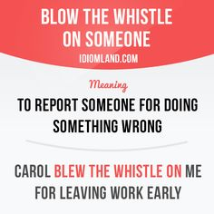 "English idiom: ""BLOW THE WHISTLE ON SOMEONE"". Meaning: ""to report someone for doing something wrong"". Example: ""Carol blew the whistle on me for leaving work early."""