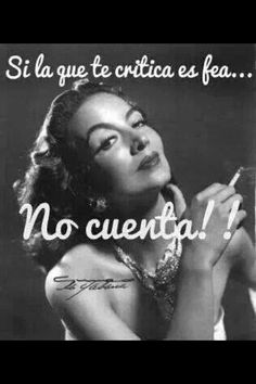 If the one who criticises you is ugly, they dont count. .... Maria Felix